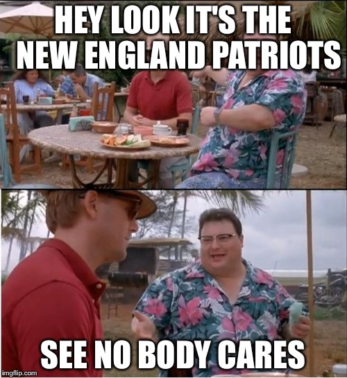 See Nobody Cares Meme | HEY LOOK IT'S THE  NEW ENGLAND PATRIOTS SEE NO BODY CARES | image tagged in memes,see nobody cares | made w/ Imgflip meme maker