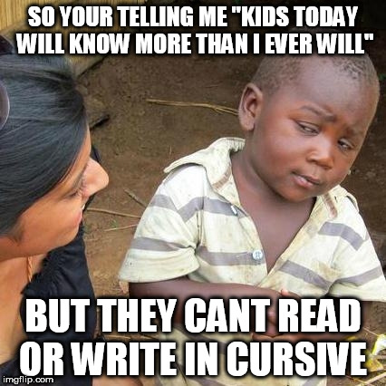 "they stopped teaching cursive | SO YOUR TELLING ME ""KIDS TODAY WILL KNOW MORE THAN I EVER WILL"" BUT THEY CANT READ OR WRITE IN CURSIVE 
