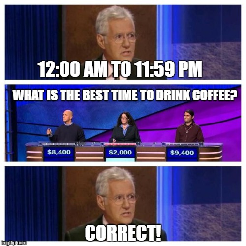 Jeopardy | 12:00 AM TO 11:59 PM CORRECT! WHAT IS THE BEST TIME TO DRINK COFFEE? | image tagged in jeopardy | made w/ Imgflip meme maker
