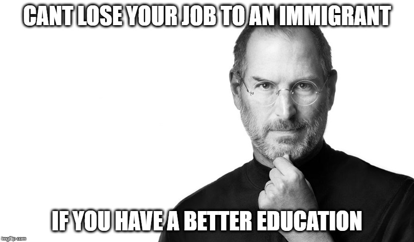 CANT LOSE YOUR JOB TO AN IMMIGRANT IF YOU HAVE A BETTER EDUCATION | image tagged in steve born rich | made w/ Imgflip meme maker