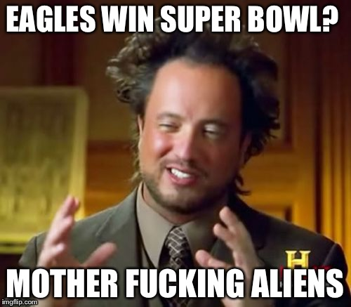Ancient Aliens Meme | EAGLES WIN SUPER BOWL? MOTHER F**KING ALIENS | image tagged in memes,ancient aliens | made w/ Imgflip meme maker