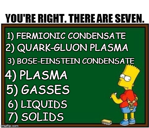 YOU'RE RIGHT. THERE ARE SEVEN. 7) SOLIDS 6) LIQUIDS 3) BOSE-EINSTEIN CONDENSATE 1) FERMIONIC CONDENSATE 2) QUARK-GLUON PLASMA 4) PLASMA 5) G | made w/ Imgflip meme maker