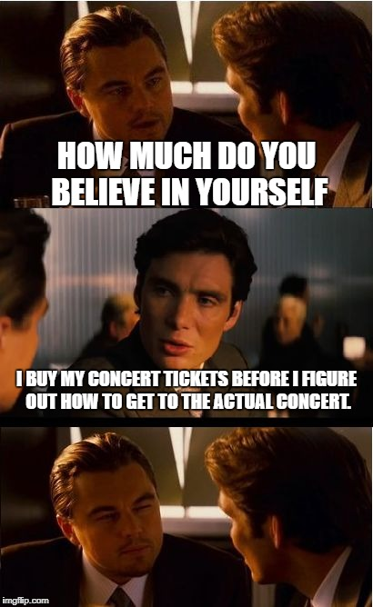 Inception Meme | HOW MUCH DO YOU BELIEVE IN YOURSELF I BUY MY CONCERT TICKETS BEFORE I FIGURE OUT HOW TO GET TO THE ACTUAL CONCERT. | image tagged in memes,inception | made w/ Imgflip meme maker