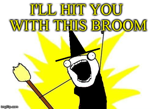 I'LL HIT YOU WITH THIS BROOM | made w/ Imgflip meme maker