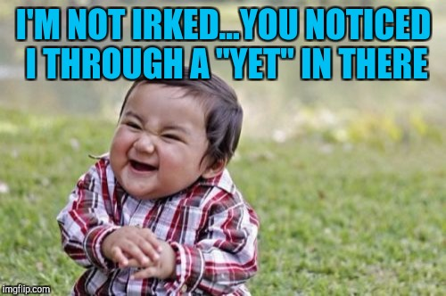 "Evil Toddler Meme | I'M NOT IRKED...YOU NOTICED I THROUGH A ""YET"" IN THERE 