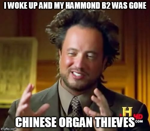 Ancient Aliens Meme | I WOKE UP AND MY HAMMOND B2 WAS GONE CHINESE ORGAN THIEVES | image tagged in memes,ancient aliens | made w/ Imgflip meme maker