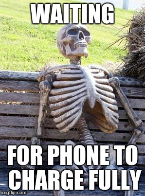 Waiting Skeleton Meme | WAITING FOR PHONE TO CHARGE FULLY | image tagged in memes,waiting skeleton | made w/ Imgflip meme maker
