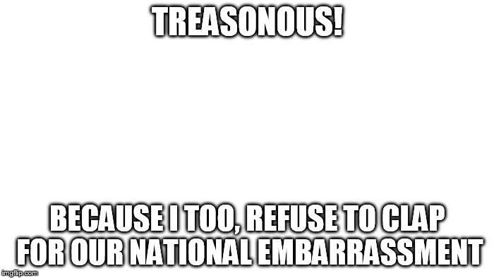 TREASONOUS! BECAUSE I TOO, REFUSE TO CLAP FOR OUR NATIONAL EMBARRASSMENT | image tagged in transparent | made w/ Imgflip meme maker