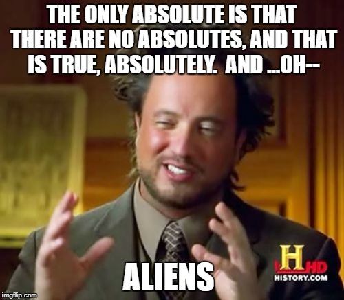 Ancient Aliens Meme | THE ONLY ABSOLUTE IS THAT THERE ARE NO ABSOLUTES, AND THAT IS TRUE, ABSOLUTELY.  AND ...OH-- ALIENS | image tagged in memes,ancient aliens | made w/ Imgflip meme maker