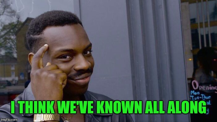 Roll Safe Think About It Meme | I THINK WE'VE KNOWN ALL ALONG | image tagged in memes,roll safe think about it | made w/ Imgflip meme maker