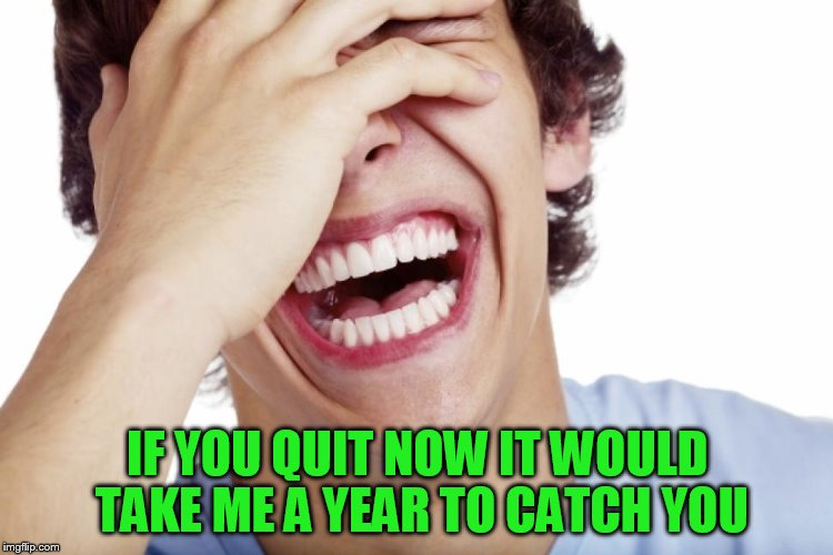 IF YOU QUIT NOW IT WOULD TAKE ME A YEAR TO CATCH YOU | made w/ Imgflip meme maker
