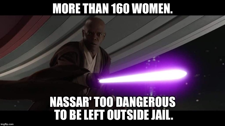 Mace Windu dangerous | MORE THAN 160 WOMEN. NASSAR' TOO DANGEROUS TO BE LEFT OUTSIDE JAIL. | image tagged in mace windu dangerous | made w/ Imgflip meme maker
