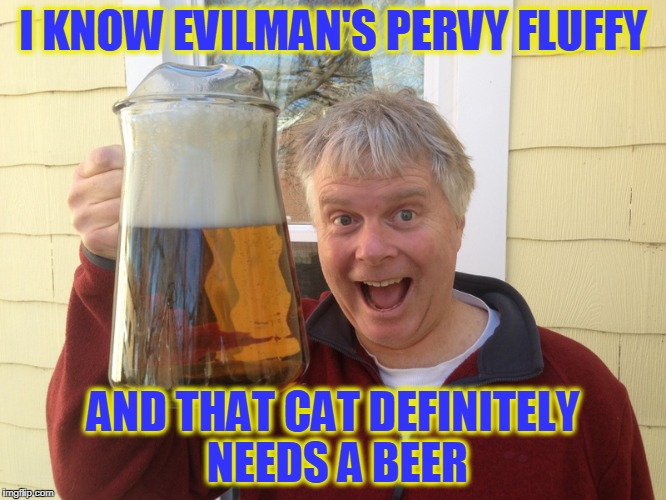 I KNOW EVILMAN'S PERVY FLUFFY AND THAT CAT DEFINITELY NEEDS A BEER | made w/ Imgflip meme maker