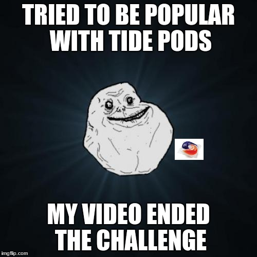 Forever Alone | TRIED TO BE POPULAR WITH TIDE PODS MY VIDEO ENDED THE CHALLENGE | image tagged in memes,forever alone,tide pods | made w/ Imgflip meme maker
