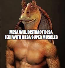 MESA WILL DISTRACT DESA JEDI WITH MESA SUPER MUSCLES | made w/ Imgflip meme maker