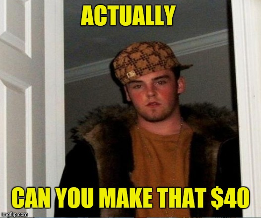 ACTUALLY CAN YOU MAKE THAT $40 | made w/ Imgflip meme maker