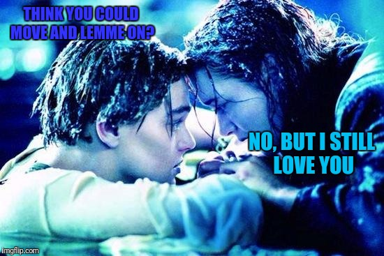 Titanic Raft | THINK YOU COULD MOVE AND LEMME ON? NO, BUT I STILL LOVE YOU | image tagged in titanic raft | made w/ Imgflip meme maker
