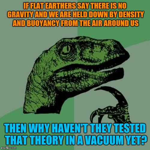 No Flat Earthers responded to this when I asked this yet. | IF FLAT EARTHERS SAY THERE IS NO GRAVITY AND WE ARE HELD DOWN BY DENSITY AND BUOYANCY FROM THE AIR AROUND US THEN WHY HAVEN'T THEY TESTED TH | image tagged in memes,philosoraptor,funny,flat earth,logic | made w/ Imgflip meme maker