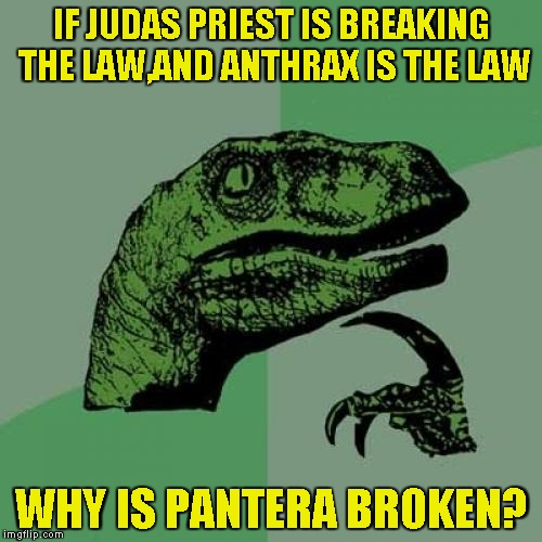 Another Heavy Metal conspiracy by PowerMetalhead! | IF JUDAS PRIEST IS BREAKING THE LAW,AND ANTHRAX IS THE LAW WHY IS PANTERA BROKEN? | image tagged in memes,philosoraptor,judas priest,anthrax,pantera,powermetalhead | made w/ Imgflip meme maker