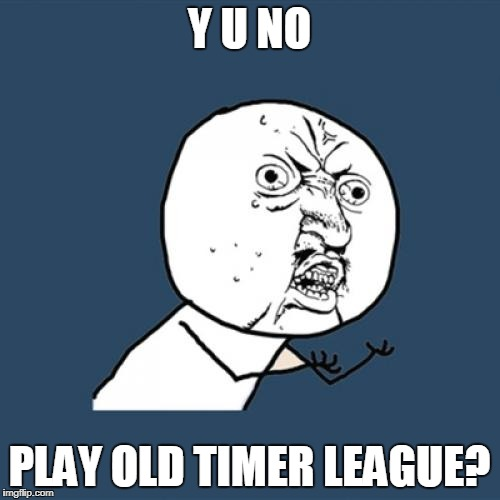Y U No Meme | Y U NO PLAY OLD TIMER LEAGUE? | image tagged in memes,y u no | made w/ Imgflip meme maker