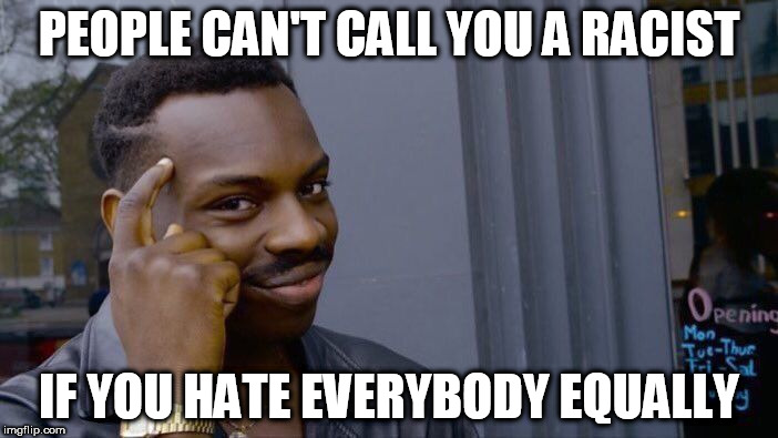 Roll Safe Think About It Meme | PEOPLE CAN'T CALL YOU A RACIST IF YOU HATE EVERYBODY EQUALLY | image tagged in memes,roll safe think about it | made w/ Imgflip meme maker