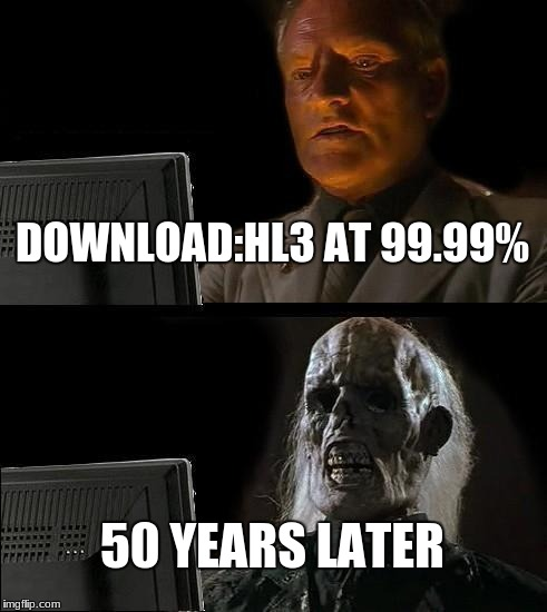 Ill Just Wait Here Meme | DOWNLOAD:HL3 AT 99.99% 50 YEARS LATER | image tagged in memes,ill just wait here | made w/ Imgflip meme maker