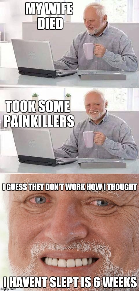wrong type of pain bro | MY WIFE DIED TOOK SOME PAINKILLERS I GUESS THEY DON'T WORK HOW I THOUGHT I HAVENT SLEPT IS 6 WEEKS | image tagged in hide the pain harold,drugs,the pain is too much,pdawgiskewl,funny | made w/ Imgflip meme maker