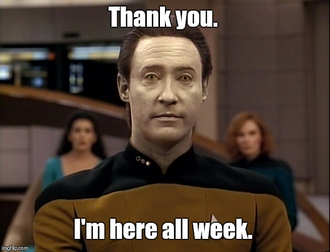 Thank you. I'm here all week. | made w/ Imgflip meme maker