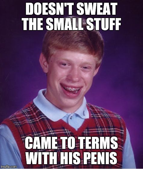 Bad Luck Brian Meme | DOESN'T SWEAT THE SMALL STUFF CAME TO TERMS WITH HIS P**IS | image tagged in memes,bad luck brian | made w/ Imgflip meme maker