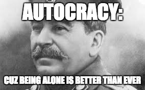 AUTOCRACY: CUZ BEING ALONE IS BETTER THAN EVER | image tagged in historical meme,joseph stalin | made w/ Imgflip meme maker