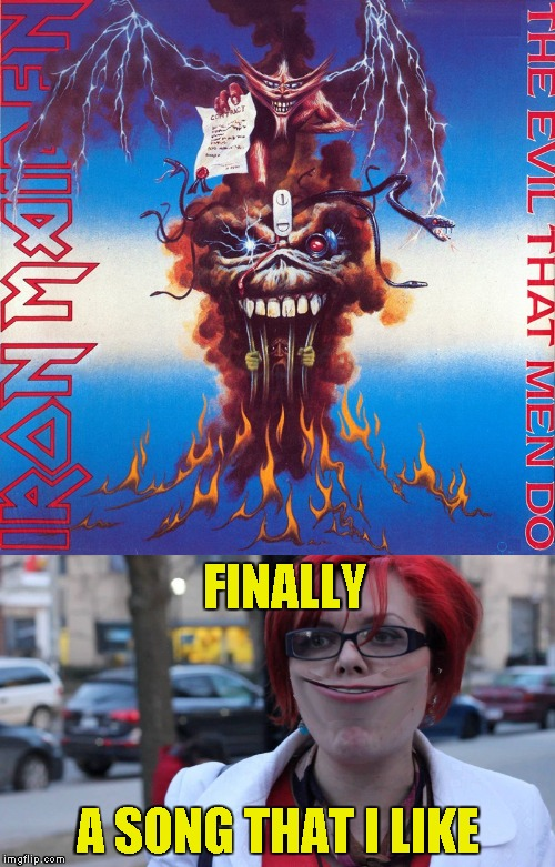 And let it be known that on February the 7th of 2018 I,PowerMetalhead,have created the unimaginable:Happy Feminist! | FINALLY A SONG THAT I LIKE | image tagged in memes,happy feminist,iron maiden,heavy metal,powermetalhead,funny | made w/ Imgflip meme maker