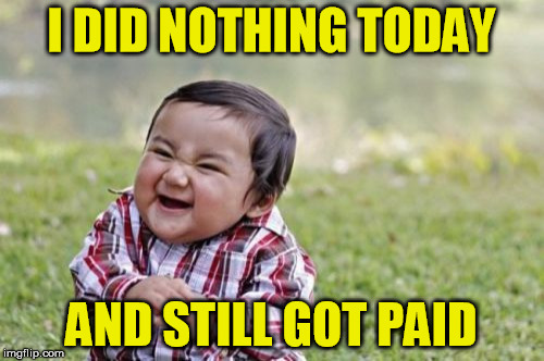 Evil Toddler Meme | I DID NOTHING TODAY AND STILL GOT PAID | image tagged in memes,evil toddler | made w/ Imgflip meme maker