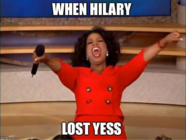 Oprah You Get A Meme | WHEN HILARY LOST YESS | image tagged in memes,oprah you get a | made w/ Imgflip meme maker