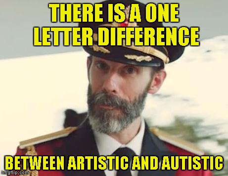 So,for example:Heavy Metal:Artistic,Pop Music:Autistic! | THERE IS A ONE LETTER DIFFERENCE BETWEEN ARTISTIC AND AUTISTIC | image tagged in captain obvious,autism,art,powermetalhead,memes,funny | made w/ Imgflip meme maker