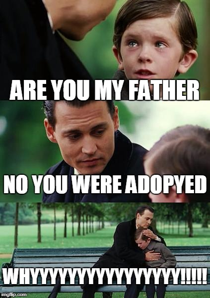 Finding Neverland Meme | ARE YOU MY FATHER NO YOU WERE ADOPYED WHYYYYYYYYYYYYYYYY!!!!! | image tagged in memes,finding neverland | made w/ Imgflip meme maker