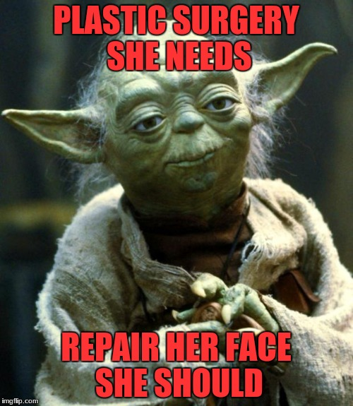 Star Wars Yoda Meme | PLASTIC SURGERY SHE NEEDS REPAIR HER FACE SHE SHOULD | image tagged in memes,star wars yoda | made w/ Imgflip meme maker