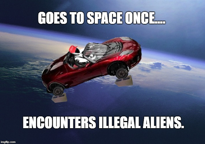 ALIENS! | GOES TO SPACE ONCE.... ENCOUNTERS ILLEGAL ALIENS. | image tagged in aliens,trump,maga,space,spacex,starman | made w/ Imgflip meme maker