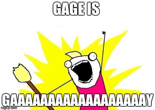 X All The Y Meme | GAGE IS GAAAAAAAAAAAAAAAAAAY | image tagged in memes,x all the y | made w/ Imgflip meme maker