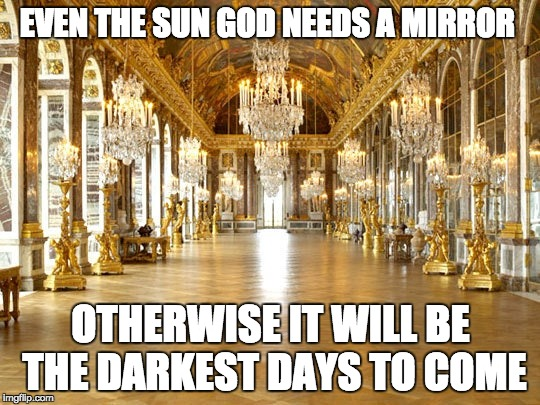 EVEN THE SUN GOD NEEDS A MIRROR OTHERWISE IT WILL BE THE DARKEST DAYS TO COME | image tagged in historical meme,dank meme,mirror,dictator | made w/ Imgflip meme maker