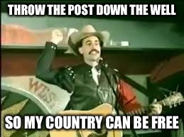 THROW THE POST DOWN THE WELL SO MY COUNTRY CAN BE FREE | made w/ Imgflip meme maker