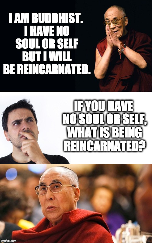Buddhism Refuted | I AM BUDDHIST. I HAVE NO SOUL OR SELF BUT I WILL BE REINCARNATED. IF YOU HAVE NO SOUL OR SELF, WHAT IS BEING REINCARNATED? | image tagged in dali lama | made w/ Imgflip meme maker