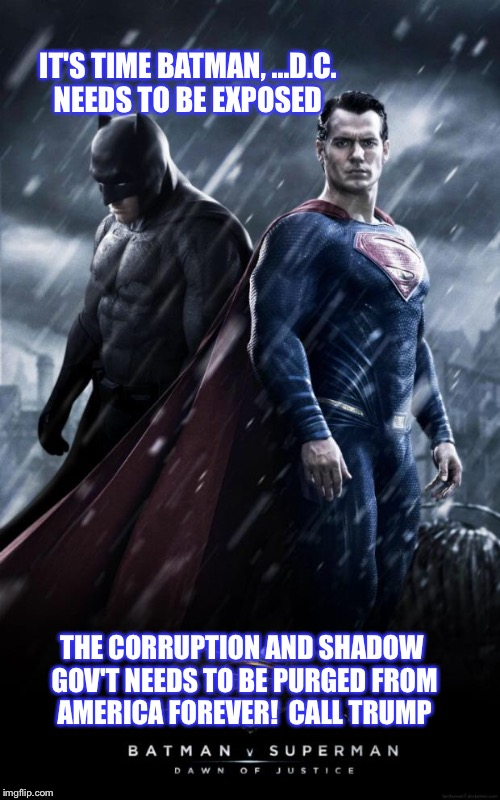 Batman v. Superman | IT'S TIME BATMAN, ...D.C. NEEDS TO BE EXPOSED THE CORRUPTION AND SHADOW GOV'T NEEDS TO BE PURGED FROM AMERICA FOREVER!  CALL TRUMP | image tagged in batman v superman | made w/ Imgflip meme maker