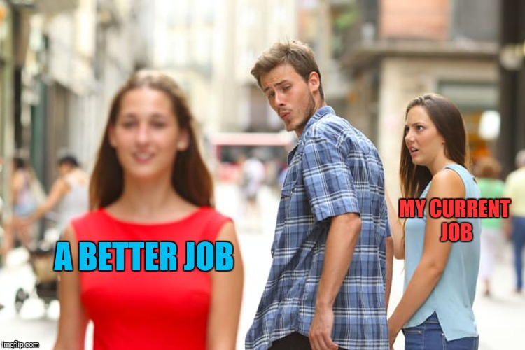 I spend about an hour a day surfing LinkedIn & Glassdoor. | A BETTER JOB MY CURRENT JOB | image tagged in memes,distracted boyfriend,work sucks,bored,boredom,employment | made w/ Imgflip meme maker