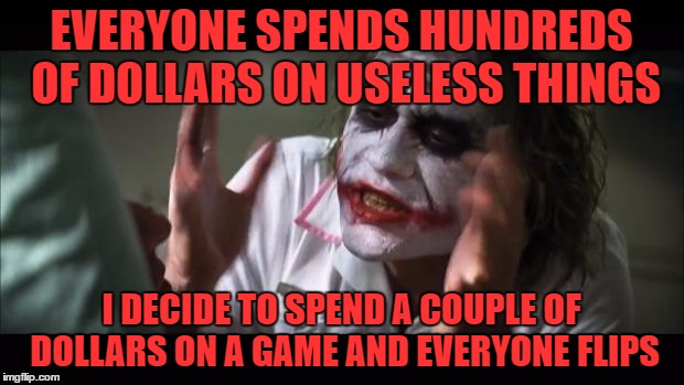 This is true... | EVERYONE SPENDS HUNDREDS OF DOLLARS ON USELESS THINGS I DECIDE TO SPEND A COUPLE OF DOLLARS ON A GAME AND EVERYONE FLIPS | image tagged in memes,and everybody loses their minds,money,dank memes,featureworthy | made w/ Imgflip meme maker