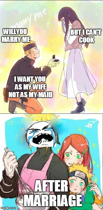 stupid naruto | WILLYOU MARRY ME AFTER MARRIAGE BUT I CAN'T COOK I WANT YOU AS MY WIFE NOT AS MY MAID | image tagged in anime,naruto | made w/ Imgflip meme maker