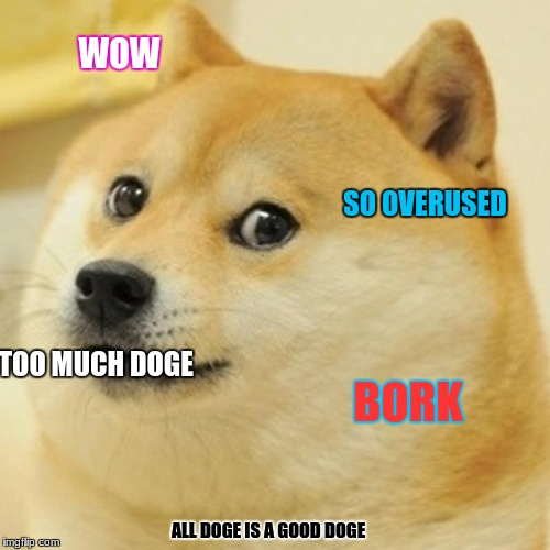 All doge is a good doge | WOW SO OVERUSED TOO MUCH DOGE BORK ALL DOGE IS A GOOD DOGE | image tagged in memes,doge,overused,bork,much wow | made w/ Imgflip meme maker