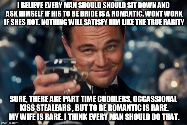 Leonardo Dicaprio Cheers Meme | I BELIEVE EVERY MAN SHOULD SHOULD SIT DOWN AND ASK HIMSELF IF HIS TO BE BRIDE IS A ROMANTIC. WONT WORK IF SHES NOT. NOTHING WILL SATISFY HIM | image tagged in memes,leonardo dicaprio cheers | made w/ Imgflip meme maker