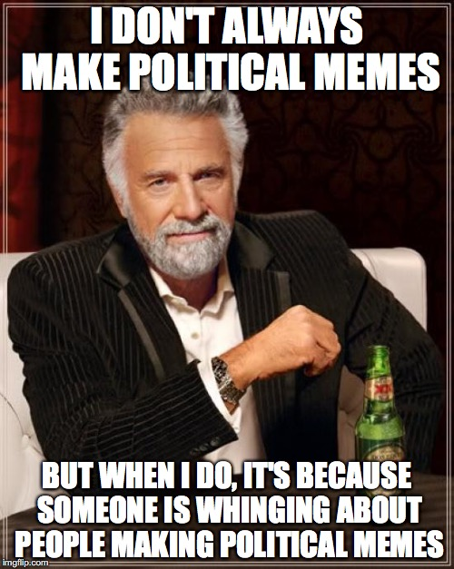 The Most Interesting Man In The World Meme | I DON'T ALWAYS MAKE POLITICAL MEMES BUT WHEN I DO, IT'S BECAUSE SOMEONE IS WHINGING ABOUT PEOPLE MAKING POLITICAL MEMES | image tagged in memes,the most interesting man in the world | made w/ Imgflip meme maker