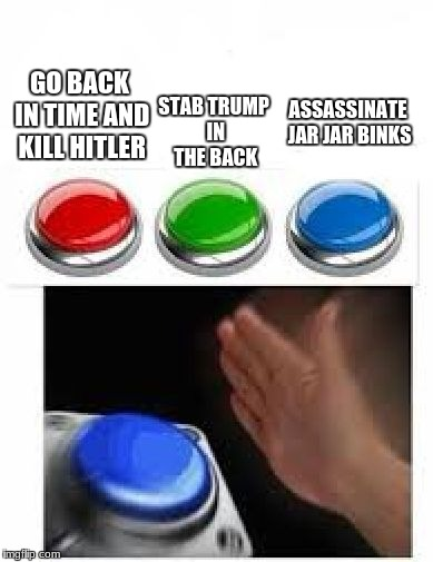 Red Green Blue Buttons | GO BACK IN TIME AND KILL HITLER STAB TRUMP IN THE BACK ASSASSINATE JAR JAR BINKS | image tagged in red green blue buttons | made w/ Imgflip meme maker