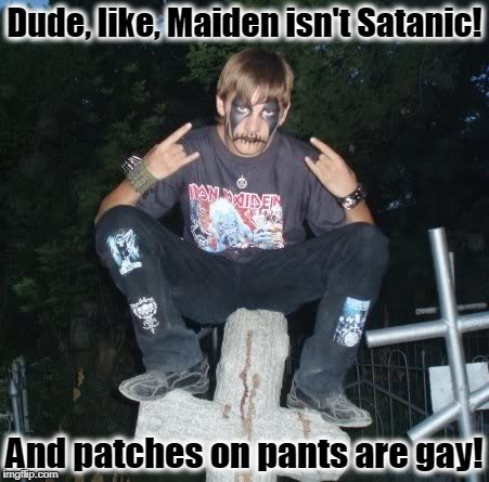 work on your hesher skills, dude | Dude, like, Maiden isn't Satanic! And patches on pants are gay! | image tagged in memes,satanic,iron maiden,heavy metal,black metal | made w/ Imgflip meme maker